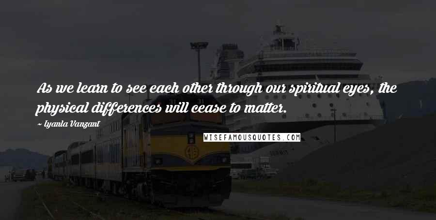 Iyanla Vanzant quotes: As we learn to see each other through our spiritual eyes, the physical differences will cease to matter.