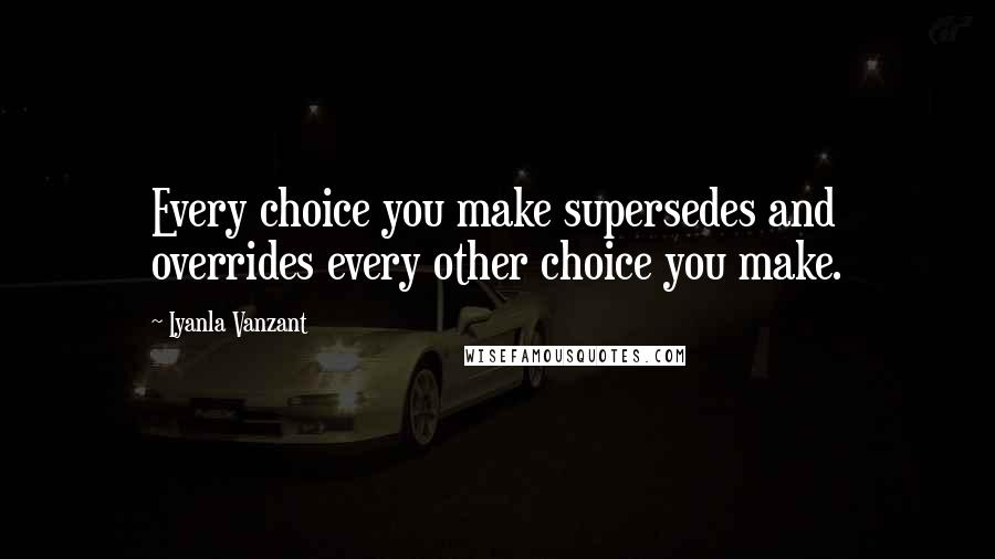 Iyanla Vanzant quotes: Every choice you make supersedes and overrides every other choice you make.