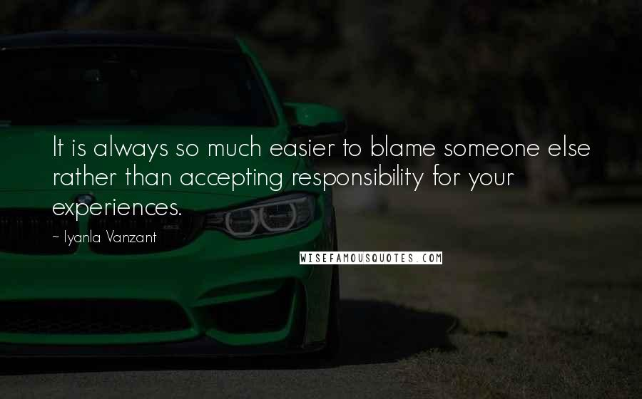 Iyanla Vanzant quotes: It is always so much easier to blame someone else rather than accepting responsibility for your experiences.