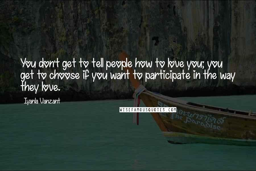 Iyanla Vanzant quotes: You don't get to tell people how to love you; you get to choose if you want to participate in the way they love.