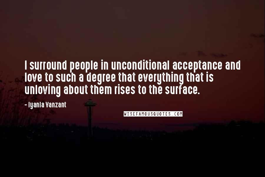 Iyanla Vanzant quotes: I surround people in unconditional acceptance and love to such a degree that everything that is unloving about them rises to the surface.