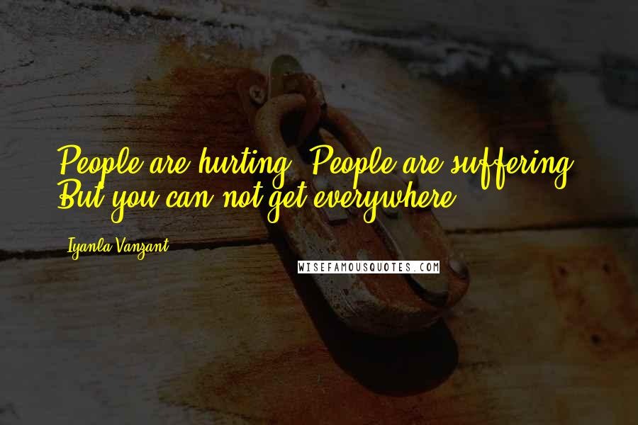 Iyanla Vanzant quotes: People are hurting. People are suffering. But you can not get everywhere.