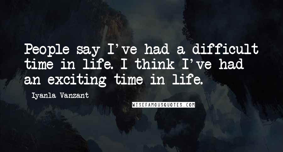 Iyanla Vanzant quotes: People say I've had a difficult time in life. I think I've had an exciting time in life.