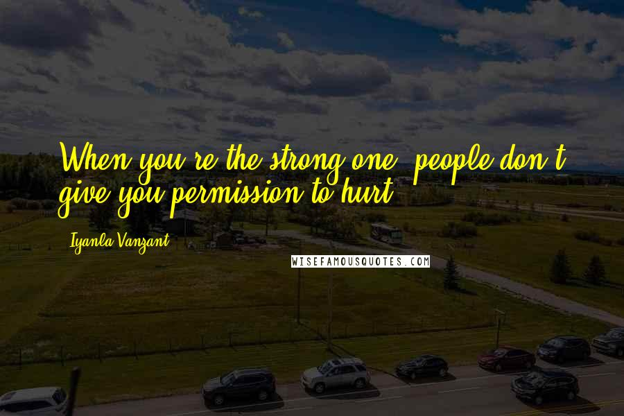 Iyanla Vanzant quotes: When you're the strong one, people don't give you permission to hurt.