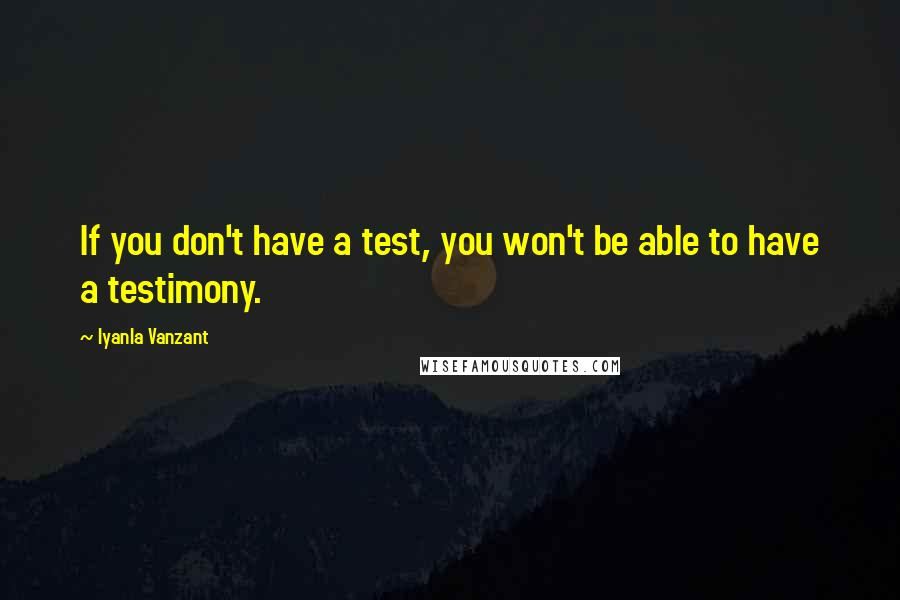 Iyanla Vanzant quotes: If you don't have a test, you won't be able to have a testimony.