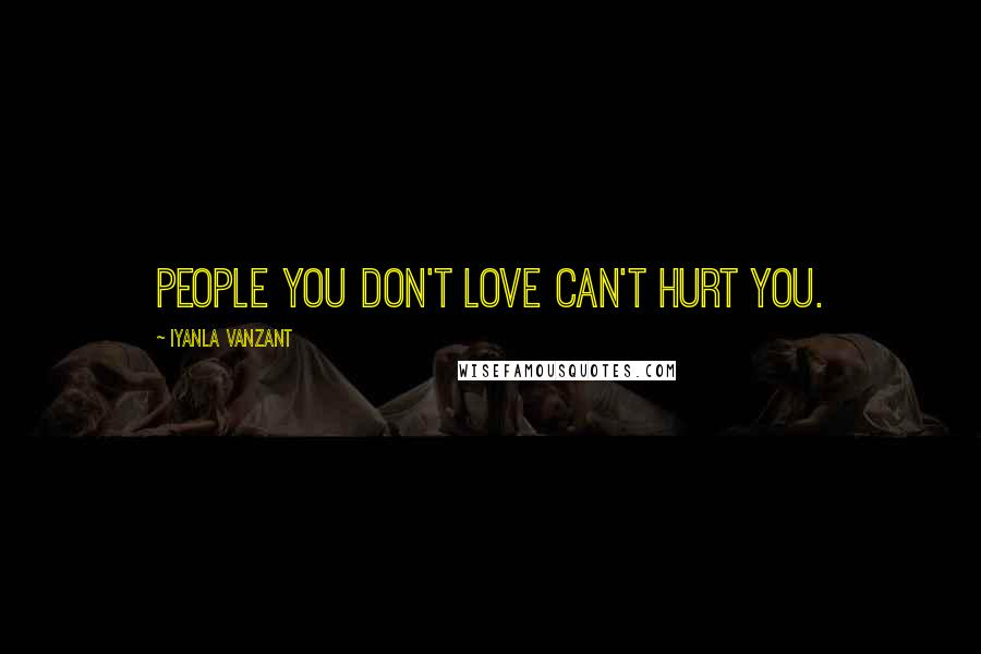 Iyanla Vanzant quotes: People you don't love can't hurt you.