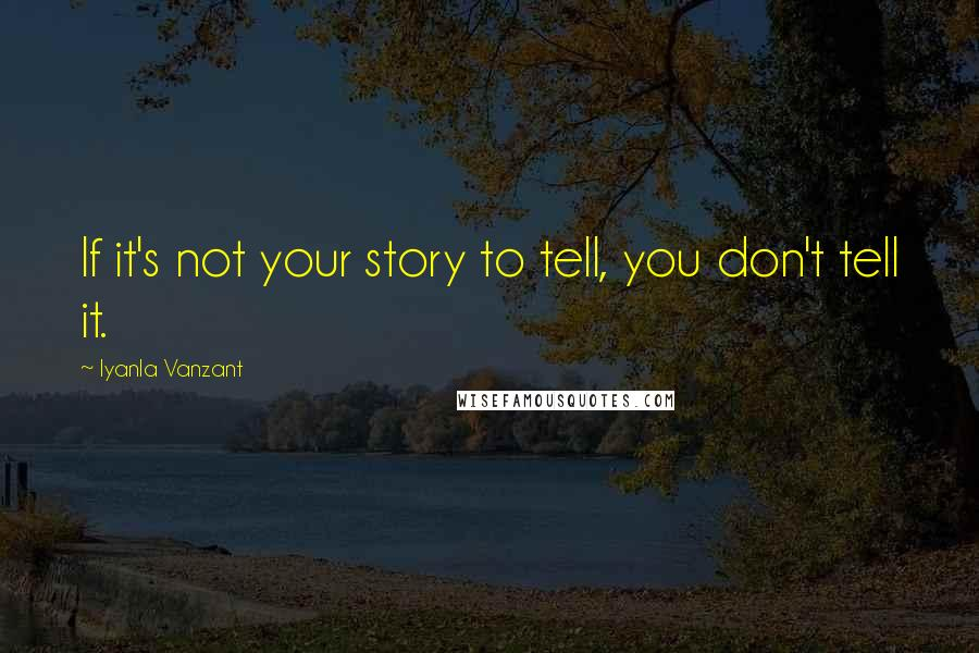Iyanla Vanzant quotes: If it's not your story to tell, you don't tell it.
