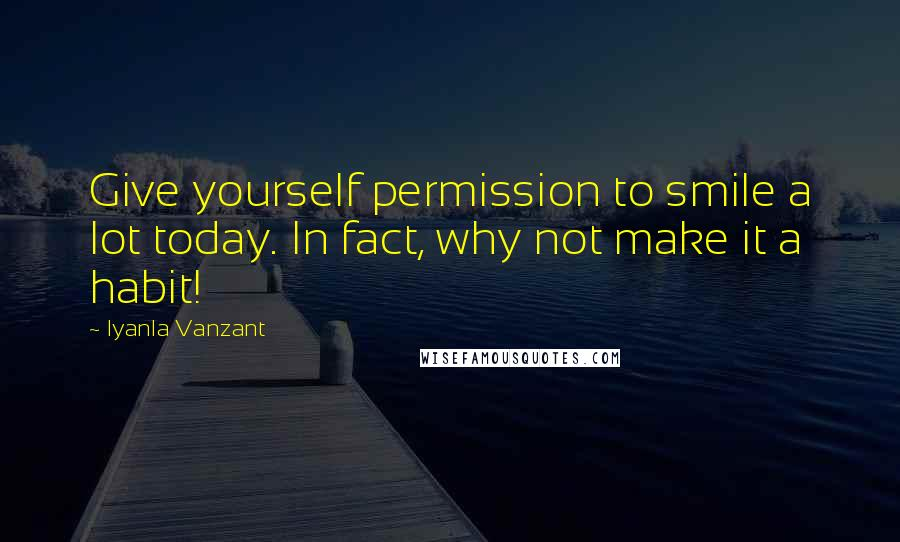 Iyanla Vanzant quotes: Give yourself permission to smile a lot today. In fact, why not make it a habit!