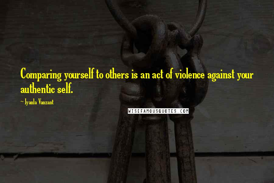 Iyanla Vanzant quotes: Comparing yourself to others is an act of violence against your authentic self.