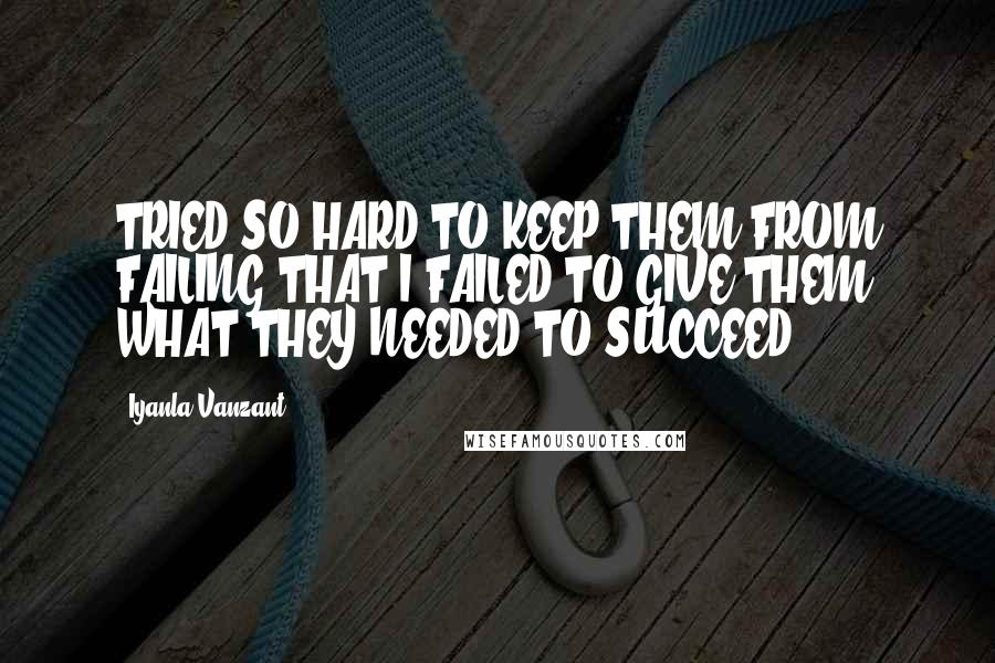 Iyanla Vanzant quotes: TRIED SO HARD TO KEEP THEM FROM FAILING THAT I FAILED TO GIVE THEM WHAT THEY NEEDED TO SUCCEED