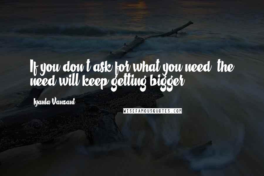 Iyanla Vanzant quotes: If you don't ask for what you need, the need will keep getting bigger.