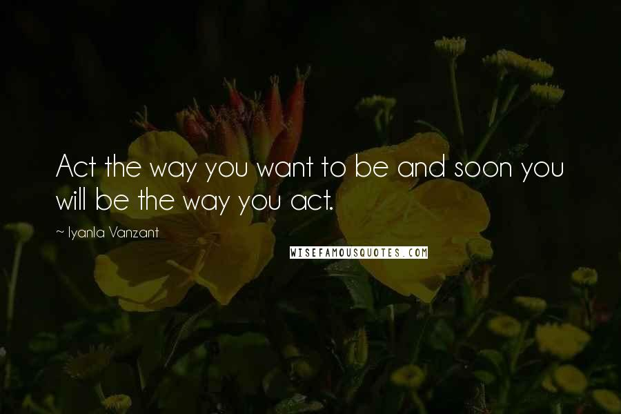 Iyanla Vanzant quotes: Act the way you want to be and soon you will be the way you act.
