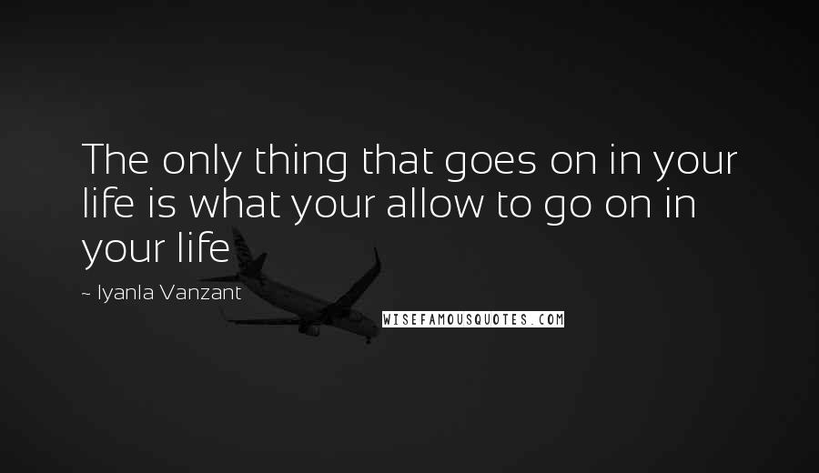 Iyanla Vanzant quotes: The only thing that goes on in your life is what your allow to go on in your life