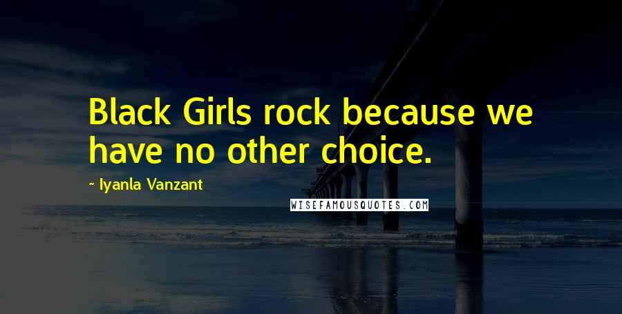 Iyanla Vanzant quotes: Black Girls rock because we have no other choice.