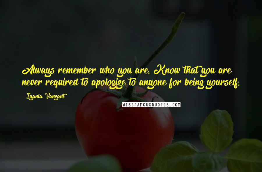 Iyanla Vanzant quotes: Always remember who you are. Know that you are never required to apologize to anyone for being yourself.