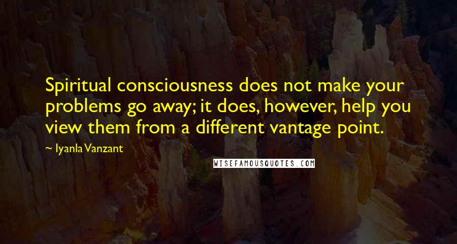 Iyanla Vanzant quotes: Spiritual consciousness does not make your problems go away; it does, however, help you view them from a different vantage point.