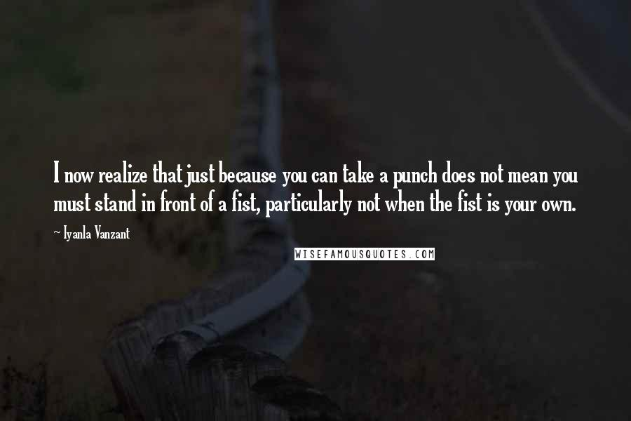 Iyanla Vanzant quotes: I now realize that just because you can take a punch does not mean you must stand in front of a fist, particularly not when the fist is your own.