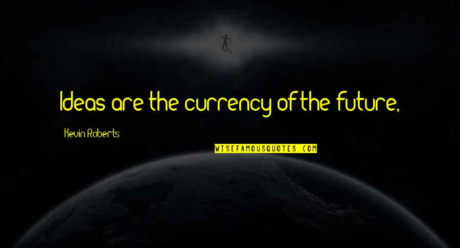 Iyanya Quotes By Kevin Roberts: Ideas are the currency of the future,