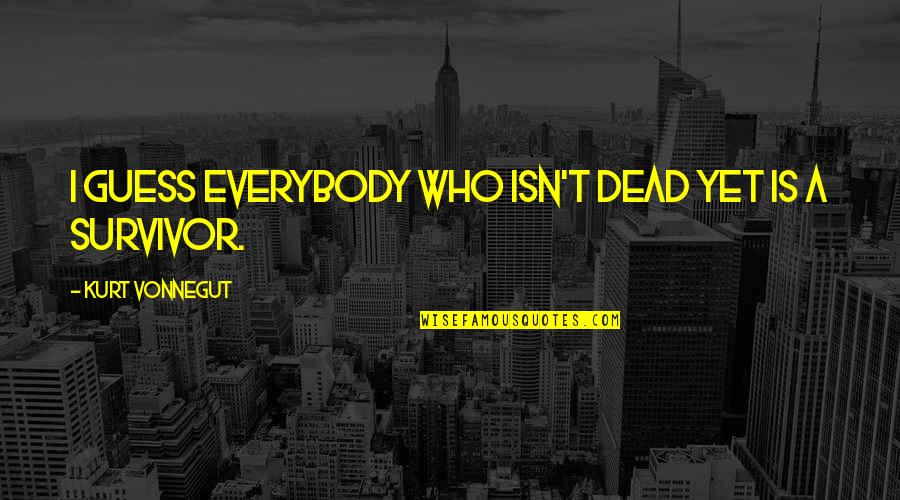 Iyi Quotes By Kurt Vonnegut: I guess everybody who isn't dead yet is