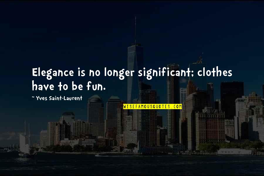 Iyi Quotes By Yves Saint-Laurent: Elegance is no longer significant; clothes have to