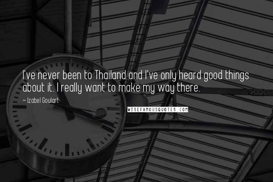 Izabel Goulart quotes: I've never been to Thailand and I've only heard good things about it. I really want to make my way there.