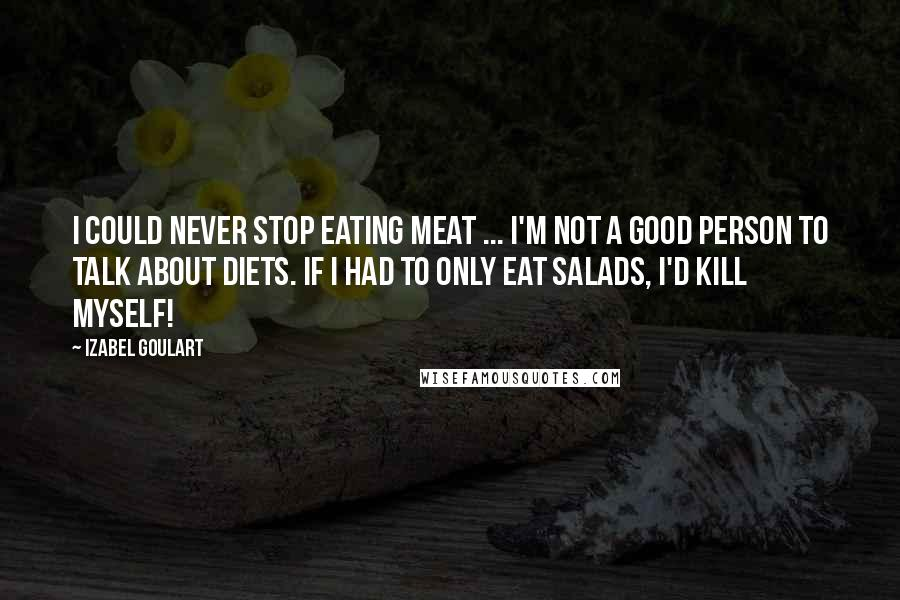 Izabel Goulart quotes: I could never stop eating meat ... I'm not a good person to talk about diets. If I had to only eat salads, I'd kill myself!