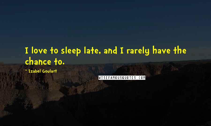 Izabel Goulart quotes: I love to sleep late, and I rarely have the chance to.