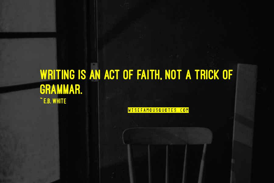 Izabell Quotes By E.B. White: Writing is an act of faith, not a
