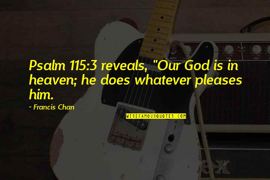 "Izabell Quotes By Francis Chan: Psalm 115:3 reveals, ""Our God is in heaven;"