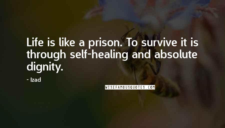 Izad quotes: Life is like a prison. To survive it is through self-healing and absolute dignity.