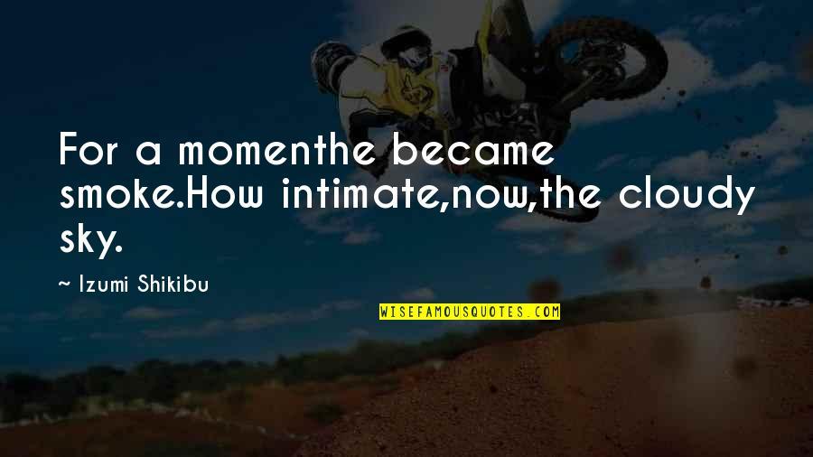 Izumi Shikibu Quotes By Izumi Shikibu: For a momenthe became smoke.How intimate,now,the cloudy sky.
