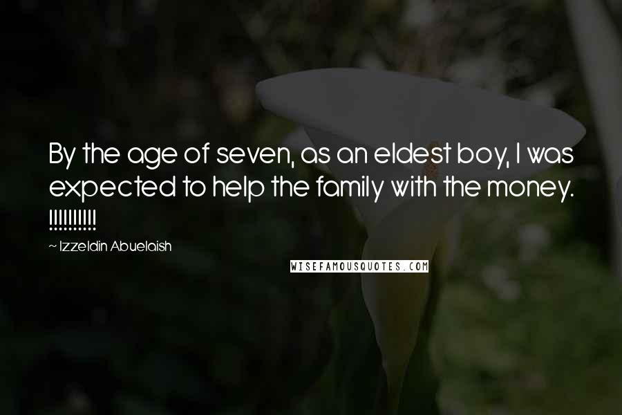 Izzeldin Abuelaish quotes: By the age of seven, as an eldest boy, I was expected to help the family with the money. !!!!!!!!!!