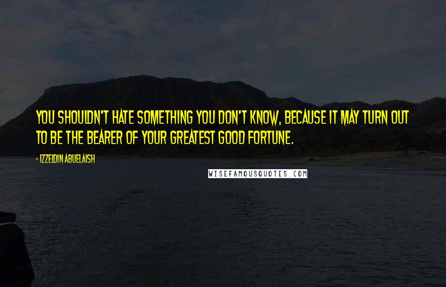 Izzeldin Abuelaish quotes: You shouldn't hate something you don't know, because it may turn out to be the bearer of your greatest good fortune.