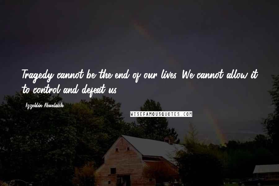 Izzeldin Abuelaish quotes: Tragedy cannot be the end of our lives. We cannot allow it to control and defeat us.