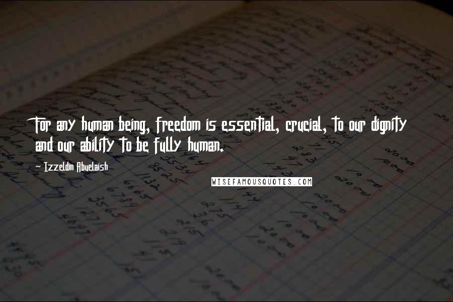 Izzeldin Abuelaish quotes: For any human being, freedom is essential, crucial, to our dignity and our ability to be fully human.