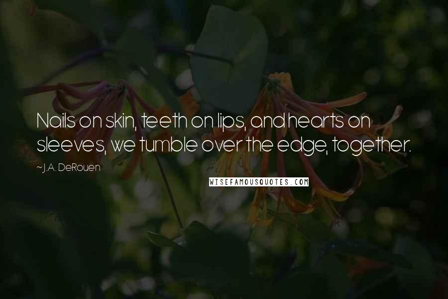 J.A. DeRouen quotes: Nails on skin, teeth on lips, and hearts on sleeves, we tumble over the edge, together.