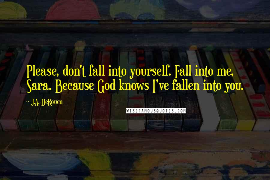 J.A. DeRouen quotes: Please, don't fall into yourself. Fall into me, Sara. Because God knows I've fallen into you.