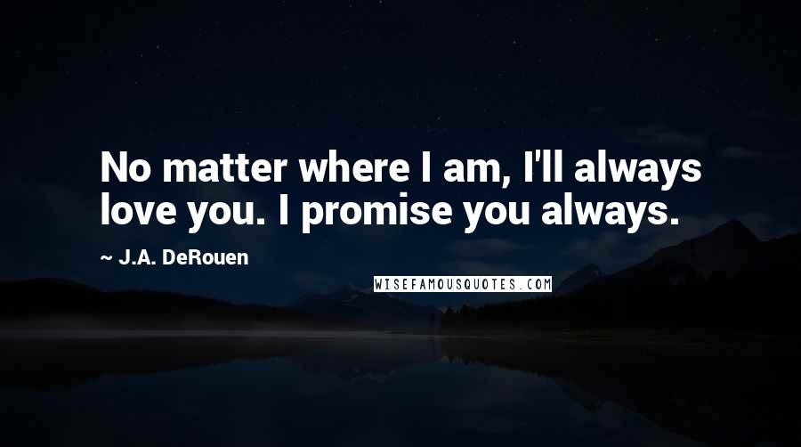 J.A. DeRouen quotes: No matter where I am, I'll always love you. I promise you always.
