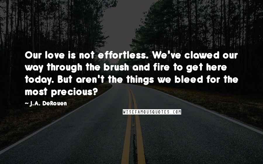 J.A. DeRouen quotes: Our love is not effortless. We've clawed our way through the brush and fire to get here today. But aren't the things we bleed for the most precious?