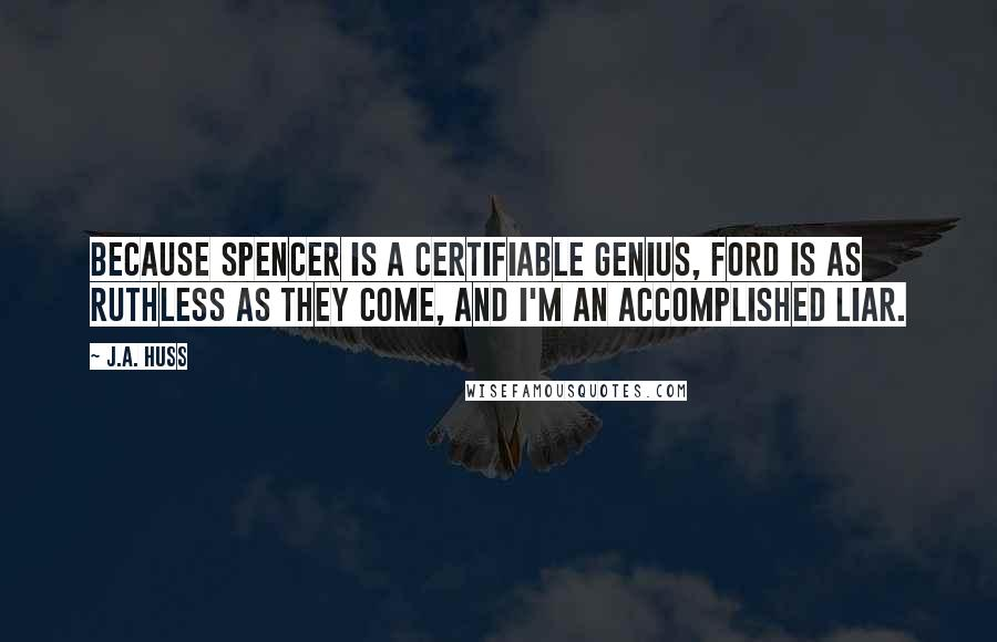 J.A. Huss quotes: Because Spencer is a certifiable genius, Ford is as ruthless as they come, and I'm an accomplished liar.