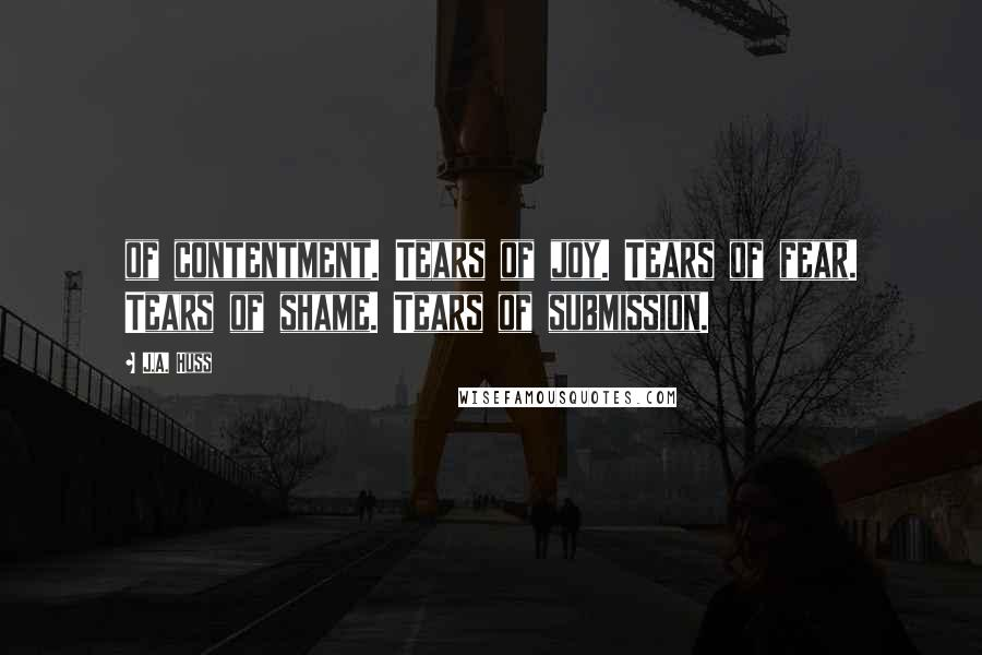 J.A. Huss quotes: of contentment. Tears of joy. Tears of fear. Tears of shame. Tears of submission.