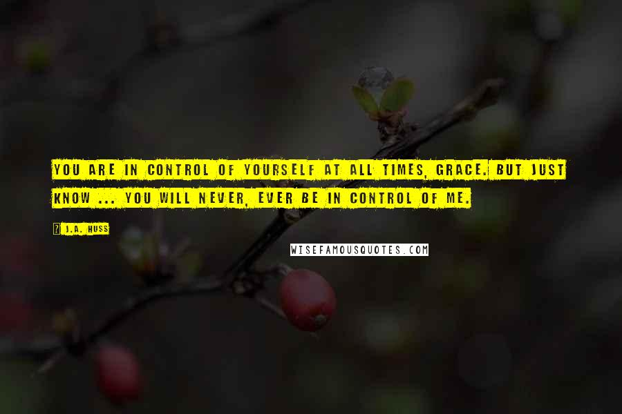J.A. Huss quotes: You are in control of yourself at all times, Grace. But just know ... you will never, ever be in control of me.
