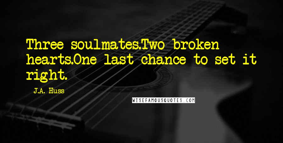 J.A. Huss quotes: Three soulmates.Two broken hearts.One last chance to set it right.