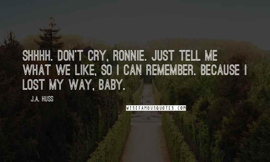 J.A. Huss quotes: Shhhh. Don't cry, Ronnie. Just tell me what we like, so I can remember. Because I lost my way, baby.