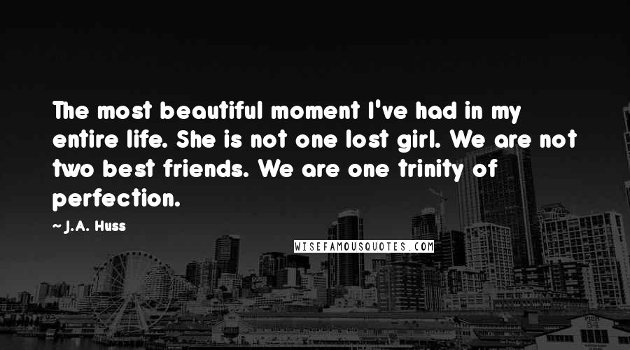 J.A. Huss quotes: The most beautiful moment I've had in my entire life. She is not one lost girl. We are not two best friends. We are one trinity of perfection.