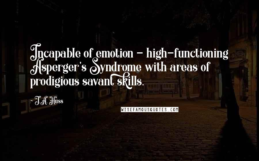 J.A. Huss quotes: Incapable of emotion - high-functioning Asperger's Syndrome with areas of prodigious savant skills.