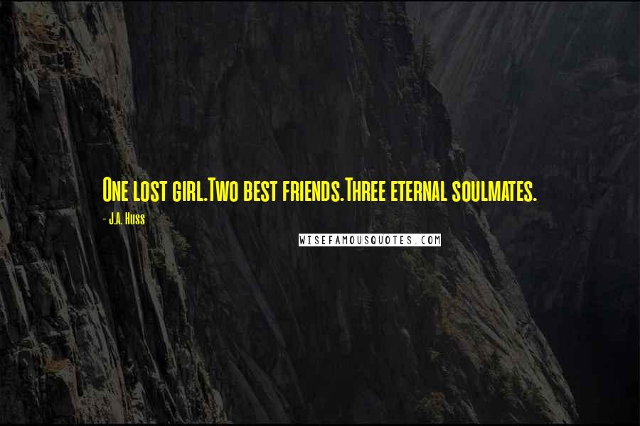 J.A. Huss quotes: One lost girl.Two best friends.Three eternal soulmates.