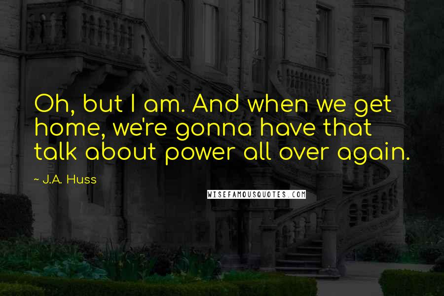 J.A. Huss quotes: Oh, but I am. And when we get home, we're gonna have that talk about power all over again.