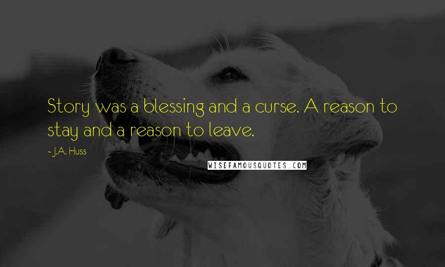 J.A. Huss quotes: Story was a blessing and a curse. A reason to stay and a reason to leave.