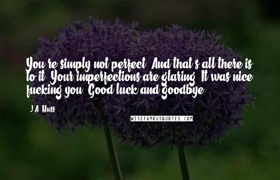 J.A. Huss quotes: You're simply not perfect. And that's all there is to it. Your imperfections are glaring. It was nice fucking you. Good luck and goodbye.